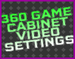 360 Game Cabinet Video Settings